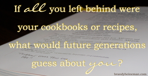 If all you left behind were your cookbooks or recipes, what would future generations guess about you?