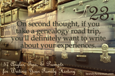 23. On second thought, if you take a genealogy road trip, you'll definitely want to write about your experiences.