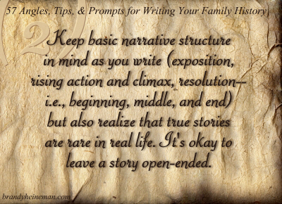 2. Keep basic narrative structure in mind as you write (exposition, rising action and climax, resolution--i.e., beginning, middle, and end) but also realize that true stories are rare in real life. It's okay to leave a story open-ended.