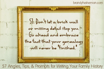 "51. Don't let a brick wall or missing detail stop you. Go ahead and embrace the fact that your genealogy will never be ""finished."""