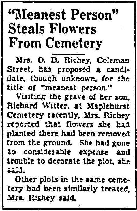 """""""MEANEST PERSON"""" STEALS FLOWERS FROM CEMETERY      Mrs. O. D. Richey, Coleman Street, has proposed a candidate, though unknown, for the title of """"meanest person.""""      Visiting the grave of her son, Richard Witter, at Maplehurst Cemetery recently, Mrs. Richey reported that flowers she had planted there had been removed from the ground. She had gone to considerable expense and trouble to decorate the plot, she said.      Other plots in the same cemetery had been similarly treated, Mrs. Richey said."""
